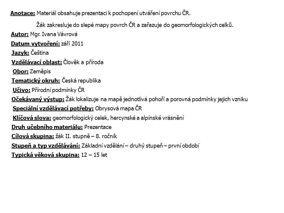 Anotace: Materiál obsahuje prezentaci k pochopení utváření povrchu ČR. Žák zakresluje do slepé mapy povrch ČR a zařazuje do geomorfologických celků. A