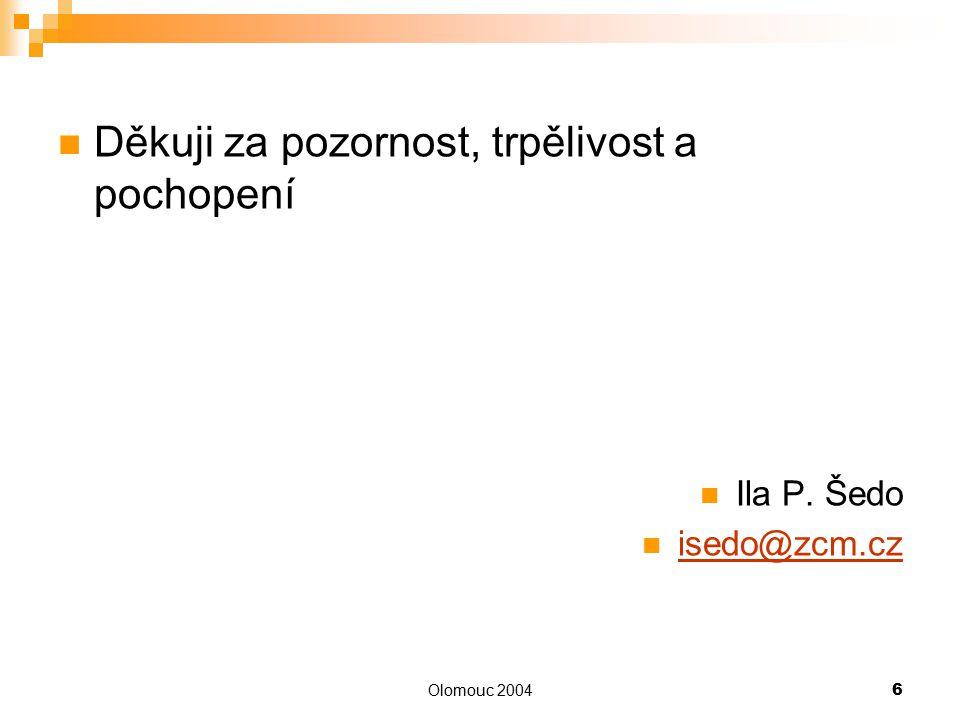 Olomouc 20046 Děkuji za pozornost, trpělivost a pochopení Ila P. Šedo isedo@zcm.cz