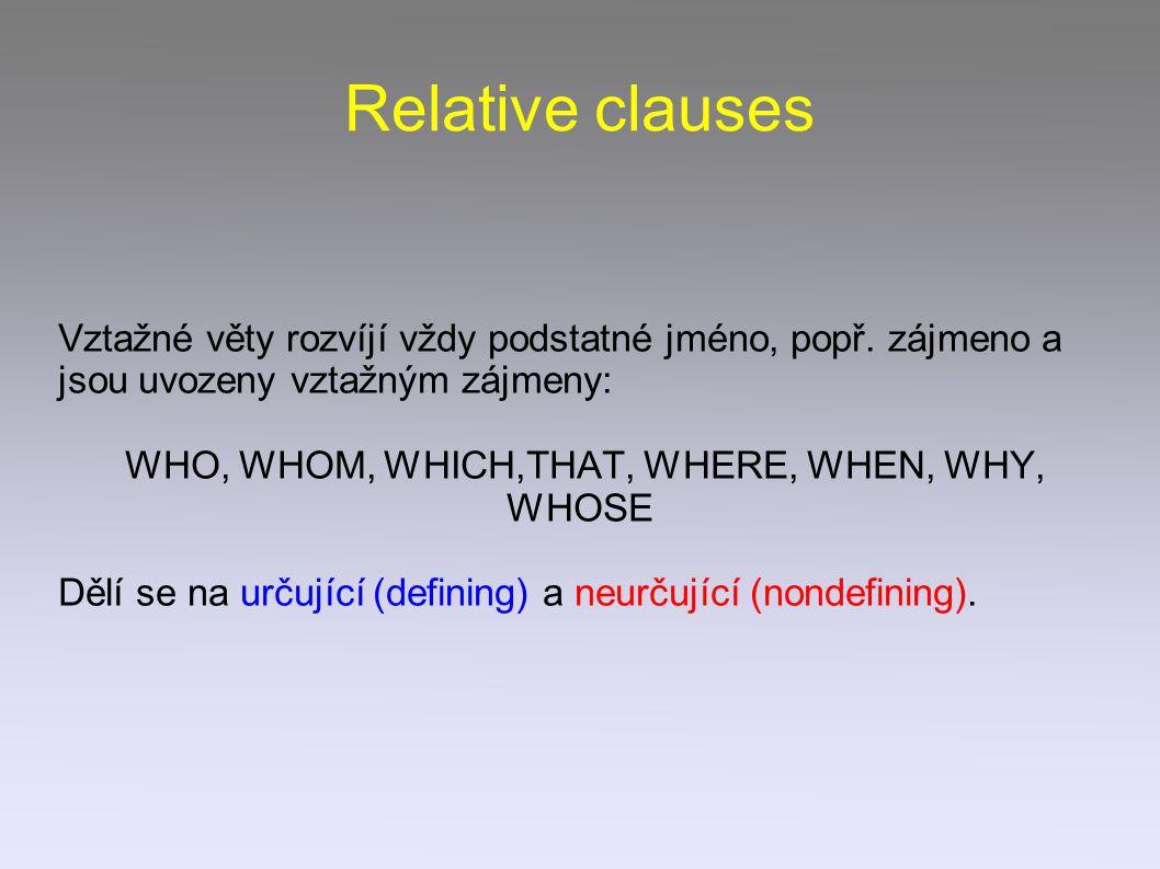 Relative clauses Vztažné věty rozvíjí vždy podstatné jméno, popř. zájmeno a jsou uvozeny vztažným zájmeny: WHO, WHOM, WHICH,THAT, WHERE, WHEN, WHY, WH