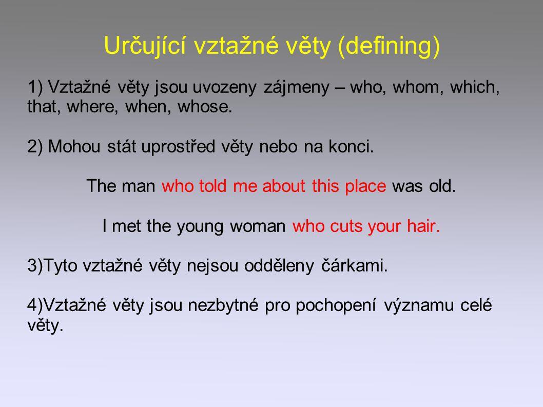 Určující vztažné věty (defining) 1) Vztažné věty jsou uvozeny zájmeny – who, whom, which, that, where, when, whose. 2) Mohou stát uprostřed věty nebo