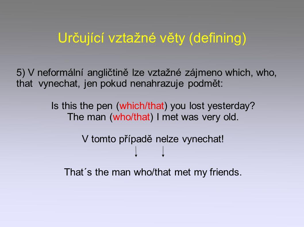 Určující vztažné věty (defining) 5) V neformální angličtině lze vztažné zájmeno which, who, that vynechat, jen pokud nenahrazuje podmět: Is this the pen (which/that) you lost yesterday.