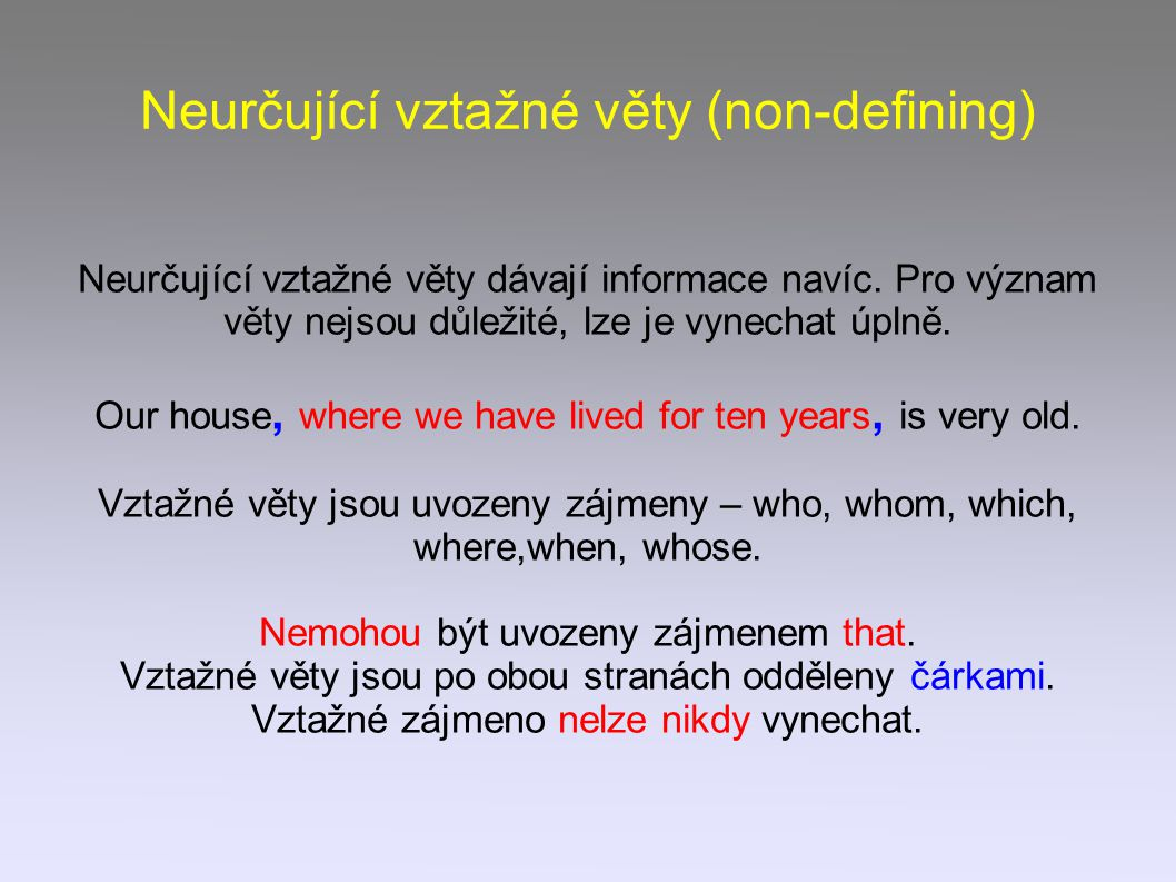 Neurčující vztažné věty (non-defining) Neurčující vztažné věty dávají informace navíc. Pro význam věty nejsou důležité, lze je vynechat úplně. Our hou