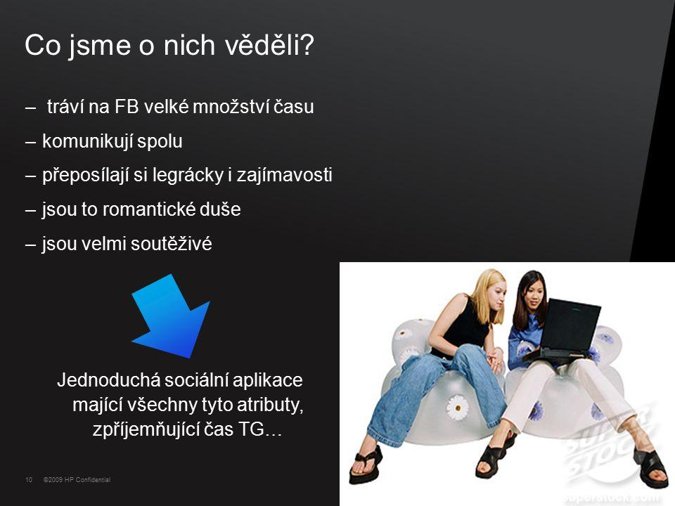 10 ©2009 HP Confidential Co jsme o nich věděli? – tráví na FB velké množství času –komunikují spolu –přeposílají si legrácky i zajímavosti –jsou to ro