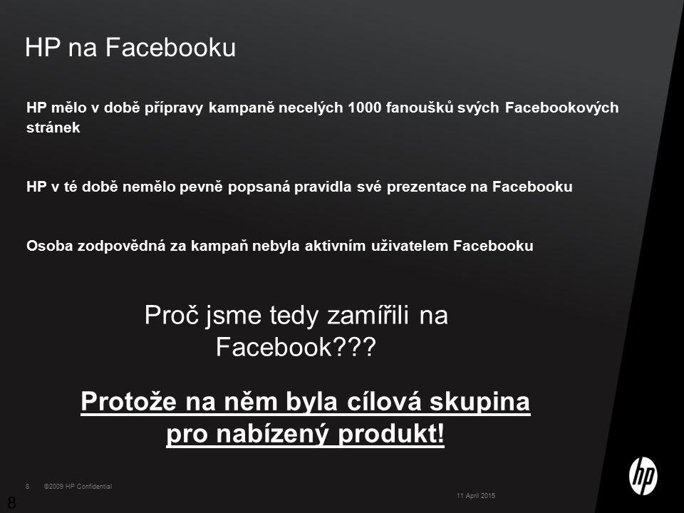 ©2009 HP Confidential8 8 HP na Facebooku HP mělo v době přípravy kampaně necelých 1000 fanoušků svých Facebookových stránek HP v té době nemělo pevně popsaná pravidla své prezentace na Facebooku Osoba zodpovědná za kampaň nebyla aktivním uživatelem Facebooku 8 11 April 2015 Proč jsme tedy zamířili na Facebook .