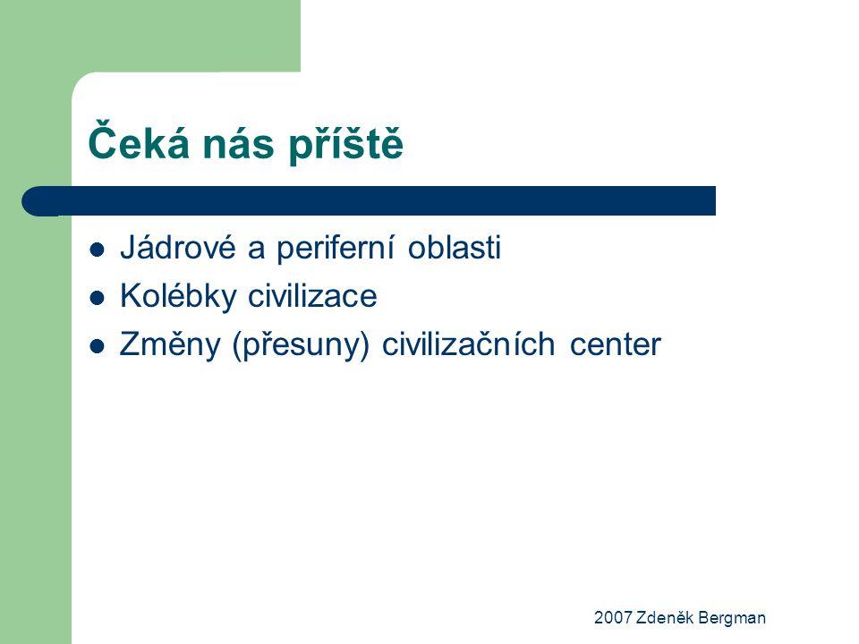 2007 Zdeněk Bergman Čeká nás příště Jádrové a periferní oblasti Kolébky civilizace Změny (přesuny) civilizačních center