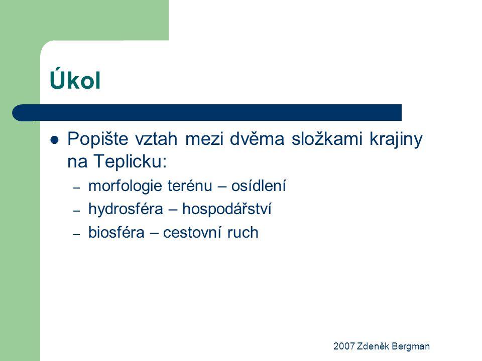 2007 Zdeněk Bergman Úkol Popište vztah mezi dvěma složkami krajiny na Teplicku: – morfologie terénu – osídlení – hydrosféra – hospodářství – biosféra – cestovní ruch