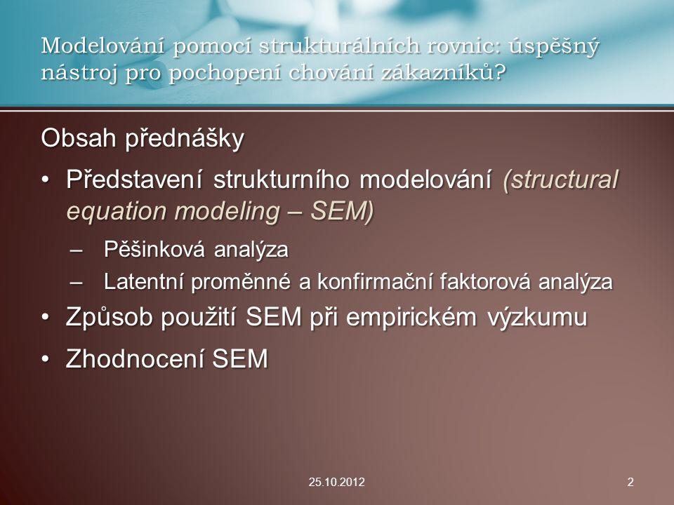 Technické aspekty: Velké výzkumné vzorky (Wallenburg, Weber, 2005)Velké výzkumné vzorky (Wallenburg, Weber, 2005) Podmínka vícerozměrné normality dat (Wallenburg, Weber, 2005) + transformace promennýchPodmínka vícerozměrné normality dat (Wallenburg, Weber, 2005) + transformace promenných Obtížná identifikace odlehlých hodnotObtížná identifikace odlehlých hodnot Náročné prokazování validity modeluNáročné prokazování validity modelu –Validity konstruktů + validita strukturního modelu –Zjevná (face) validita, konvergenční, diskriminační, nomologická validita Specializovaný softwareSpecializovaný software –AMOS, EQS, Mplus, SAS PROC CALIS, SEPATH, RAMONA 25.10.201213 Nevýhody a rizika SEM