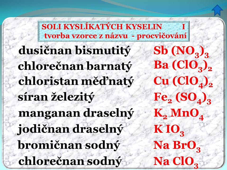 SOLI KYSLÍKATÝCH KYSELIN I tvorba vzorce z názvu - procvičování dusičnan bismutitý chlorečnan barnatý chloristan měďnatý síran železitý manganan drase