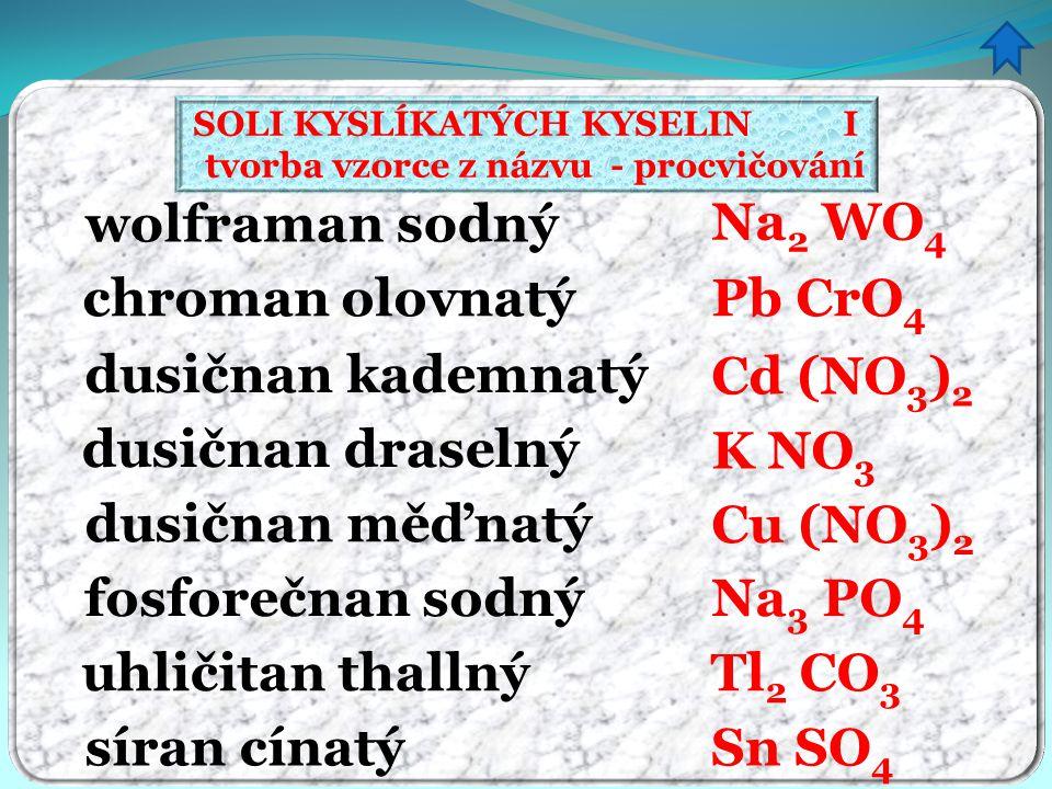 SOLI KYSLÍKATÝCH KYSELIN I tvorba vzorce z názvu - procvičování wolframan sodný chroman olovnatý dusičnan kademnatý dusičnan draselný dusičnan měďnatý