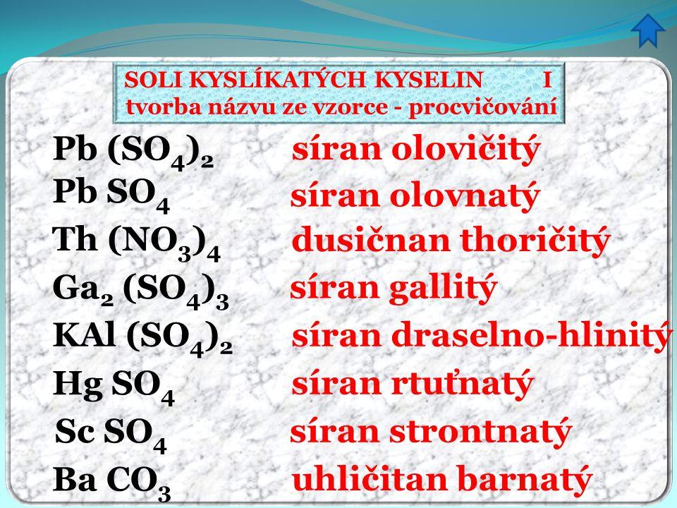 SOLI KYSLÍKATÝCH KYSELIN I tvorba názvu ze vzorce - procvičování síran olovičitý síran olovnatý dusičnan thoričitý síran gallitý síran draselno-hlinit