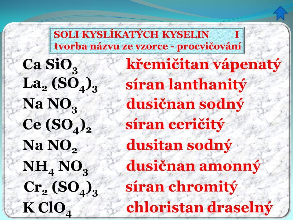 SOLI KYSLÍKATÝCH KYSELIN I tvorba názvu ze vzorce - procvičování křemičitan vápenatý síran lanthanitý dusičnan sodný síran ceričitý dusitan sodný dusi