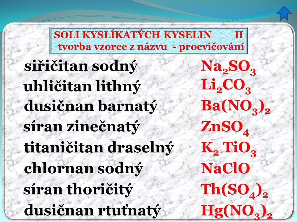 SOLI KYSLÍKATÝCH KYSELIN II tvorba vzorce z názvu - procvičování siřičitan sodný uhličitan lithný dusičnan barnatý síran zinečnatý titaničitan draseln