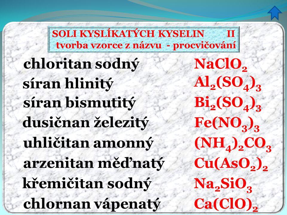 SOLI KYSLÍKATÝCH KYSELIN II tvorba vzorce z názvu - procvičování chloritan sodný síran hlinitý síran bismutitý dusičnan železitý uhličitan amonný arze