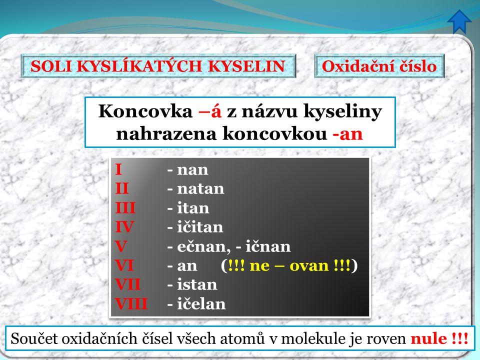 Koncovka –á z názvu kyseliny nahrazena koncovkou -an Součet oxidačních čísel všech atomů v molekule je roven nule !!! I - nan II - natan III - itan IV