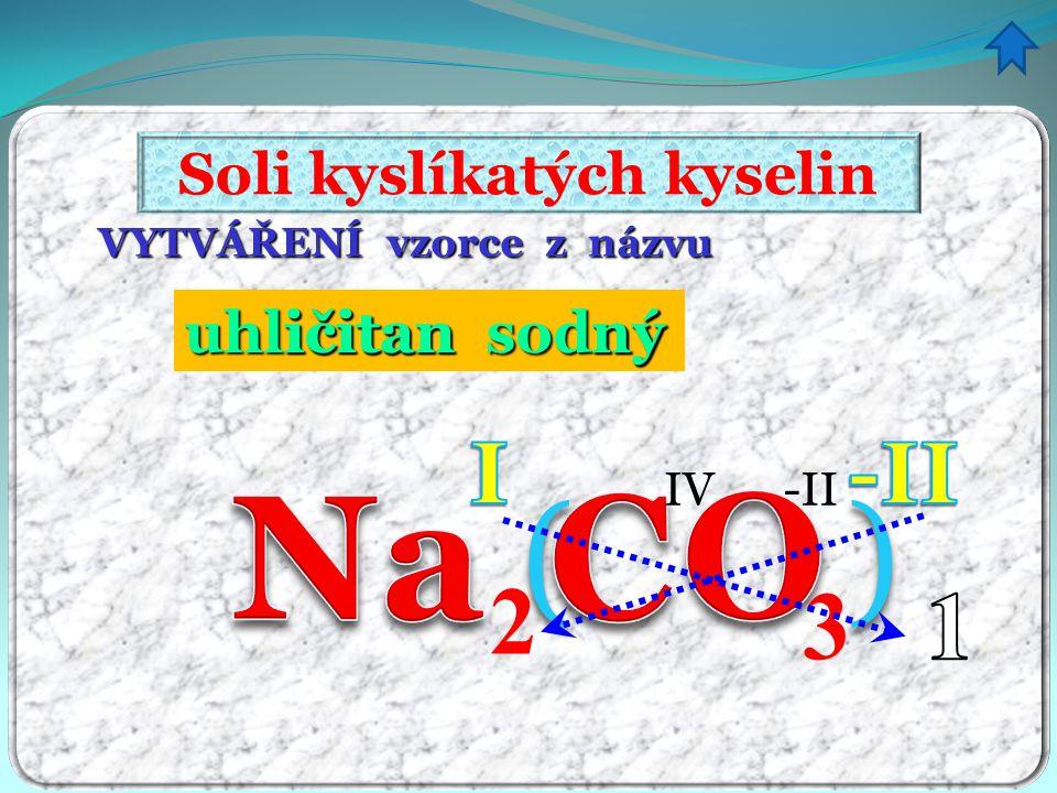 VYTVÁŘENÍ vzorce z názvu Soli kyslíkatých kyselin uhličitan sodný ný 3 () IV-II ičitan 2