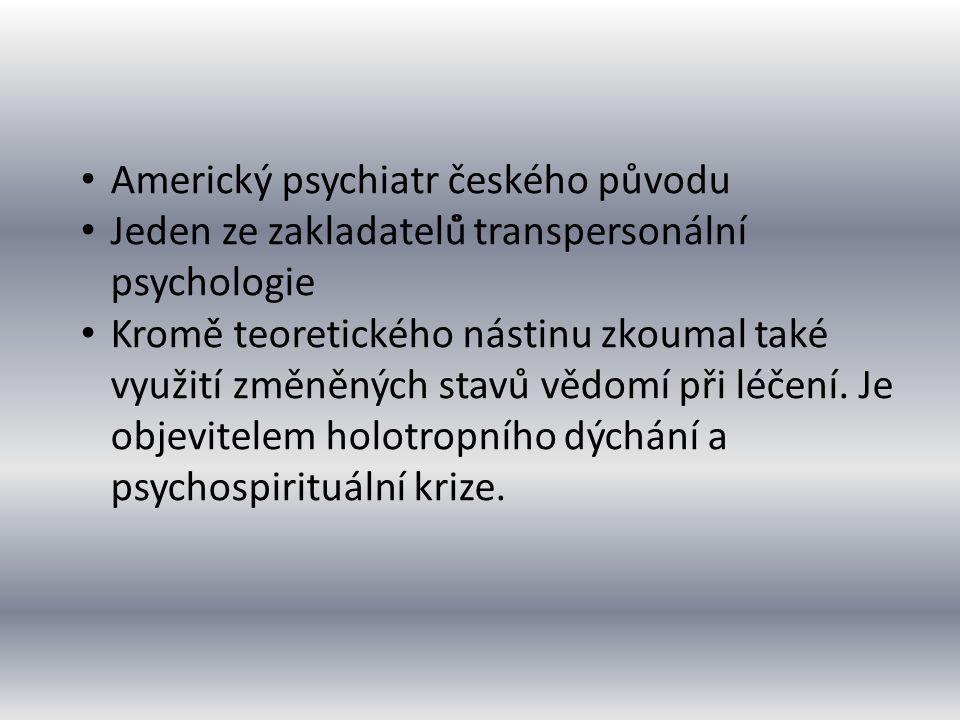 Americký psychiatr českého původu Jeden ze zakladatelů̊ transpersonální psychologie Kromě̌ teoretického nástinu zkoumal také využití změněných stavů
