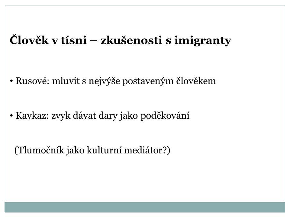 Člověk v tísni – zkušenosti s imigranty Rusové: mluvit s nejvýše postaveným člověkem Kavkaz: zvyk dávat dary jako poděkování (Tlumočník jako kulturní
