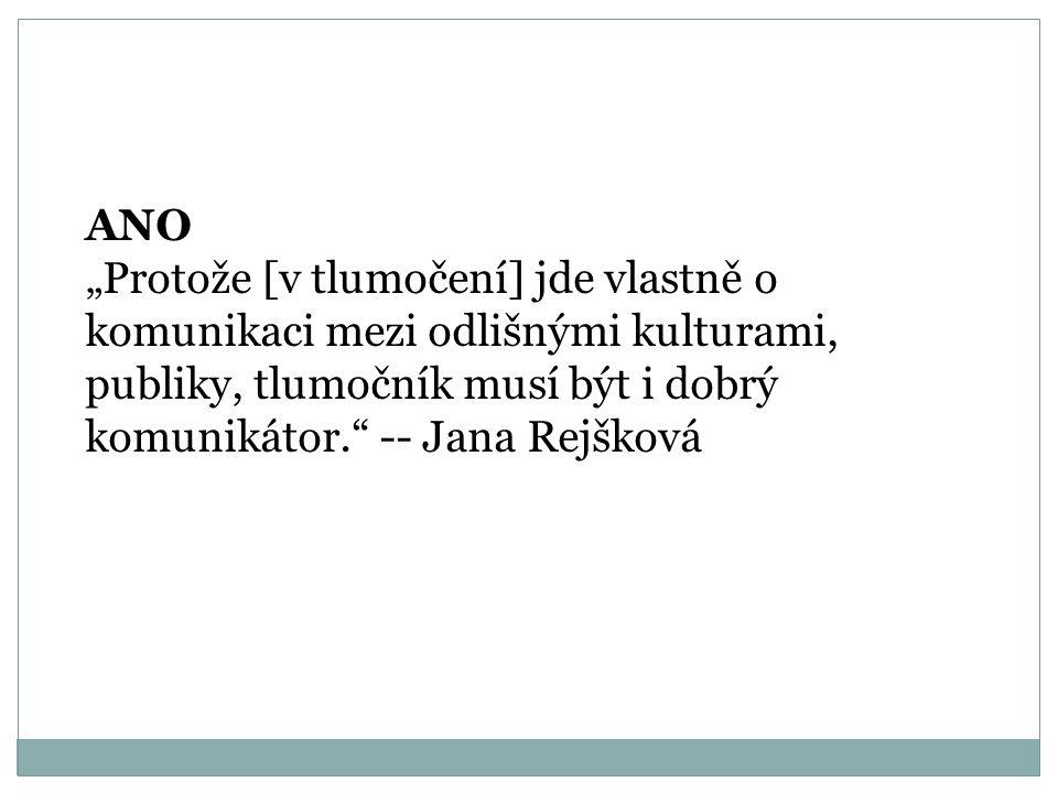 """ANO """"Protože [v tlumočení] jde vlastně o komunikaci mezi odlišnými kulturami, publiky, tlumočník musí být i dobrý komunikátor. -- Jana Rejšková"""