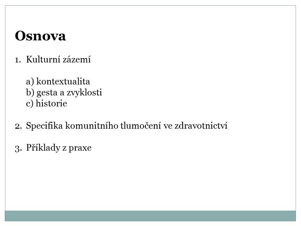 Osnova 1.Kulturní zázemí a) kontextualita b) gesta a zvyklosti c) historie 2.Specifika komunitního tlumočení ve zdravotnictví 3.Příklady z praxe