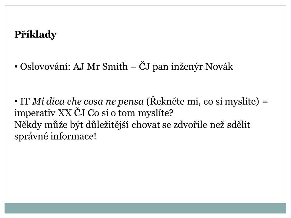 Příklady Oslovování: AJ Mr Smith – ČJ pan inženýr Novák IT Mi dica che cosa ne pensa (Řekněte mi, co si myslíte) = imperativ XX ČJ Co si o tom myslíte.