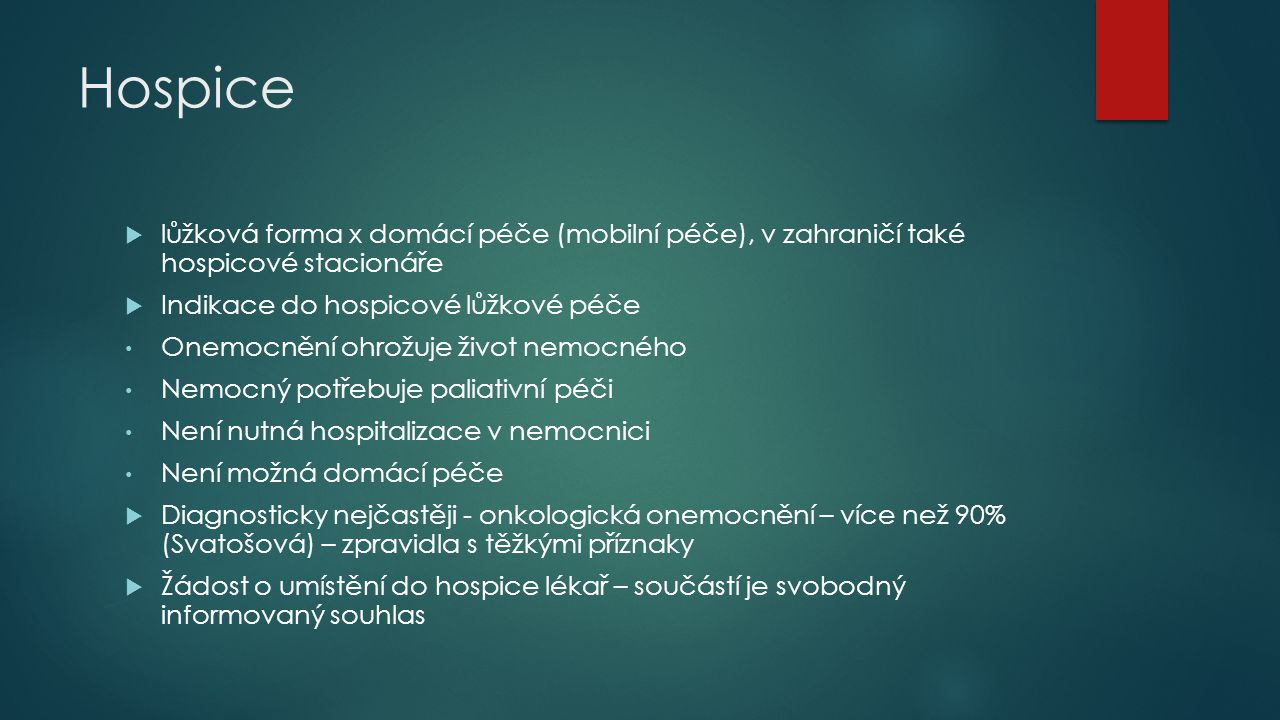 Hospice  lůžková forma x domácí péče (mobilní péče), v zahraničí také hospicové stacionáře  Indikace do hospicové lůžkové péče Onemocnění ohrožuje život nemocného Nemocný potřebuje paliativní péči Není nutná hospitalizace v nemocnici Není možná domácí péče  Diagnosticky nejčastěji - onkologická onemocnění – více než 90% (Svatošová) – zpravidla s těžkými příznaky  Žádost o umístění do hospice lékař – součástí je svobodný informovaný souhlas
