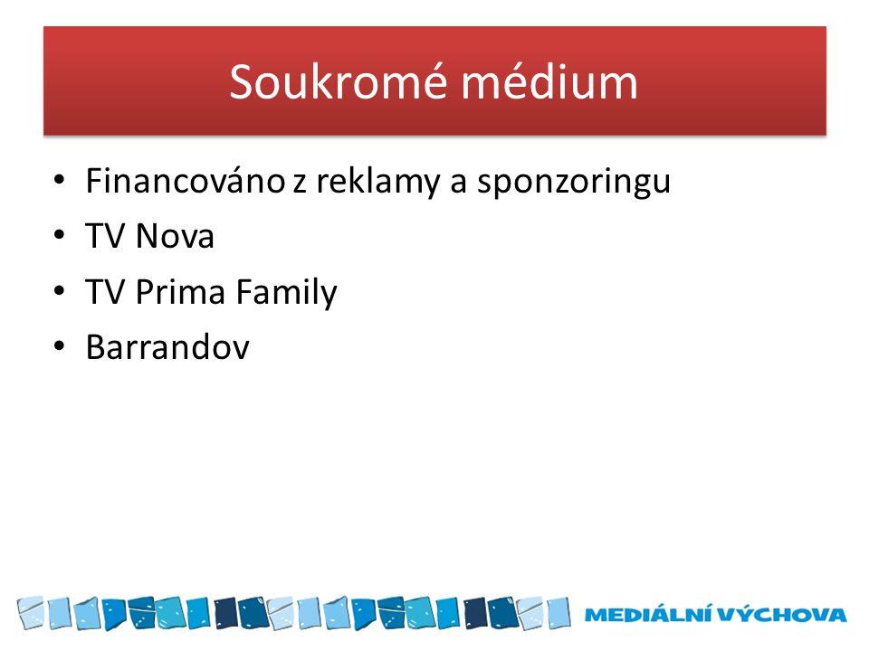 Soukromé médium Financováno z reklamy a sponzoringu TV Nova TV Prima Family Barrandov
