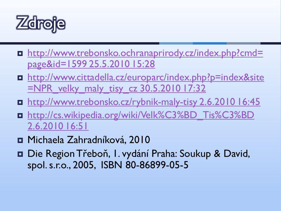  http://www.trebonsko.ochranaprirody.cz/index.php cmd= page&id=1599 25.5.2010 15:28 http://www.trebonsko.ochranaprirody.cz/index.php cmd= page&id=1599 25.5.2010 15:28  http://www.cittadella.cz/europarc/index.php p=index&site =NPR_velky_maly_tisy_cz 30.5.2010 17:32 http://www.cittadella.cz/europarc/index.php p=index&site =NPR_velky_maly_tisy_cz 30.5.2010 17:32  http://www.trebonsko.cz/rybnik-maly-tisy 2.6.2010 16:45 http://www.trebonsko.cz/rybnik-maly-tisy 2.6.2010 16:45  http://cs.wikipedia.org/wiki/Velk%C3%BD_Tis%C3%BD 2.6.2010 16:51 http://cs.wikipedia.org/wiki/Velk%C3%BD_Tis%C3%BD 2.6.2010 16:51  Michaela Zahradníková, 2010  Die Region Třeboň, 1.