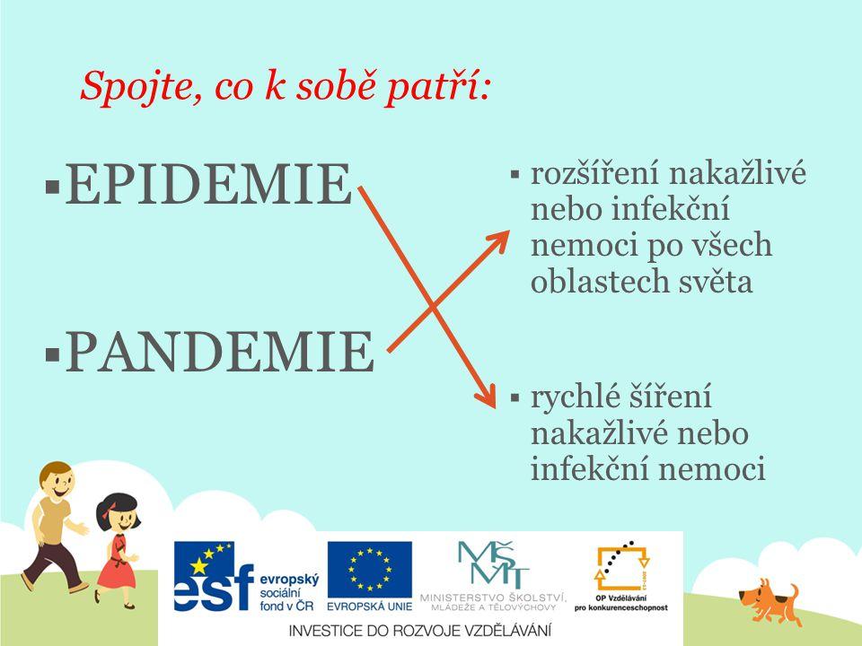 Spojte, co k sobě patří:  EPIDEMIE  PANDEMIE  rozšíření nakažlivé nebo infekční nemoci po všech oblastech světa  rychlé šíření nakažlivé nebo infekční nemoci