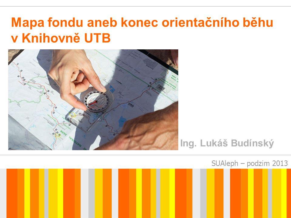 SUAleph – podzim 2013 Mapa fondu aneb konec orientačního běhu v Knihovně UTB Ing. Lukáš Budínský
