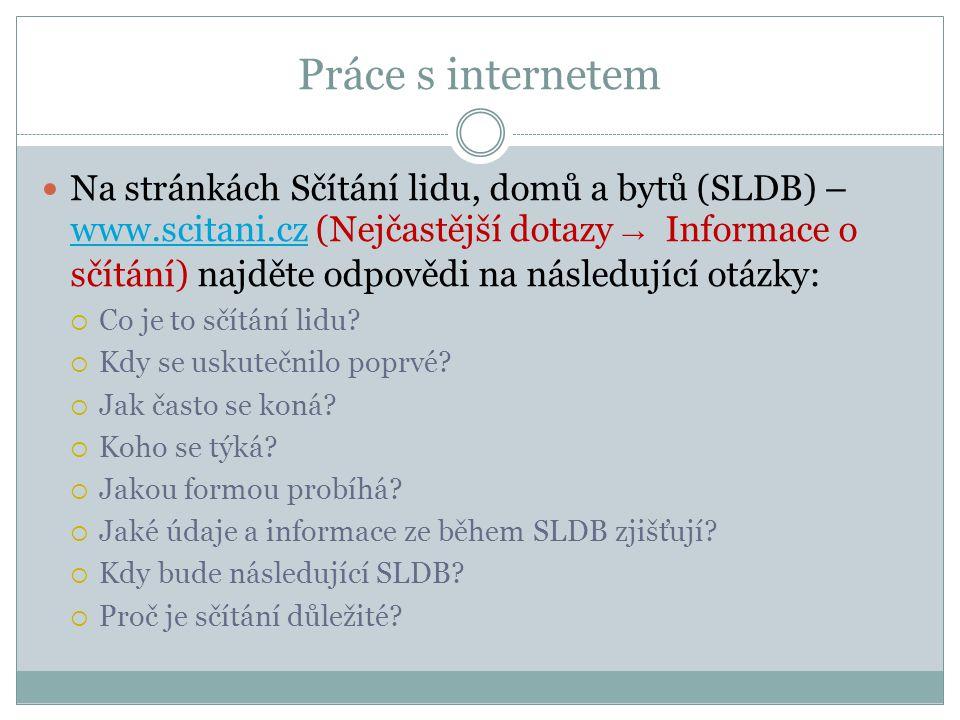 Práce s internetem Na stránkách Sčítání lidu, domů a bytů (SLDB) – www.scitani.cz (Nejčastější dotazy → Informace o sčítání) najděte odpovědi na následující otázky: www.scitani.cz  Co je to sčítání lidu.