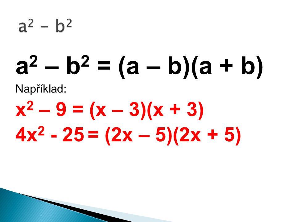 a 2 – b 2 = (a – b)(a + b) Například: x 2 – 9 = (x – 3)(x + 3) 4x 2 - 25 = (2x – 5)(2x + 5)