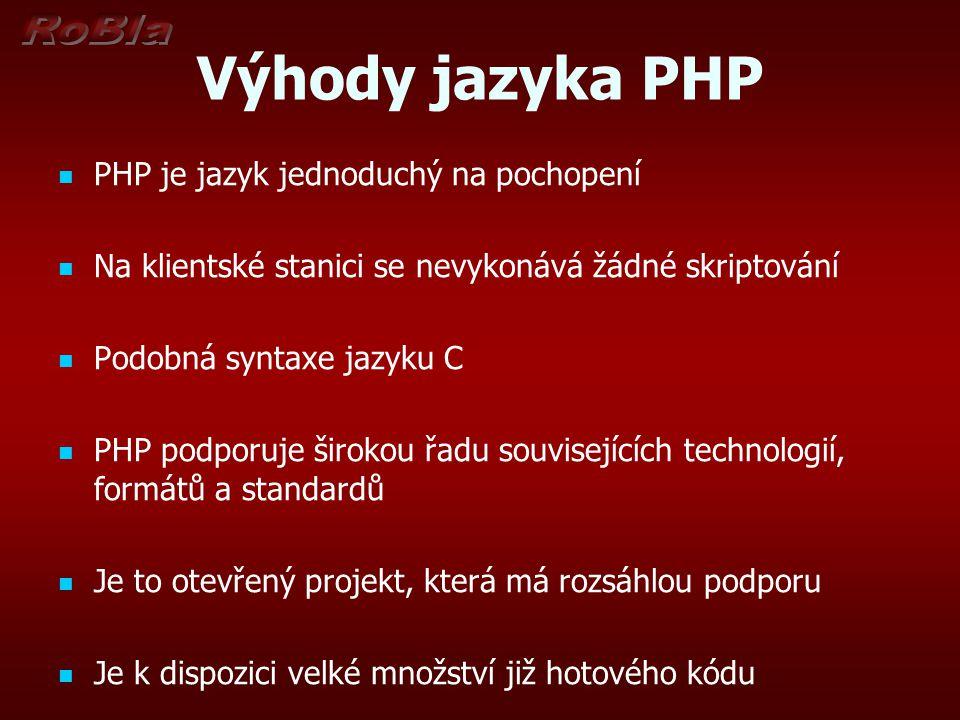 Výhody jazyka PHP PHP je jazyk jednoduchý na pochopení Na klientské stanici se nevykonává žádné skriptování Podobná syntaxe jazyku C PHP podporuje širokou řadu souvisejících technologií, formátů a standardů Je to otevřený projekt, která má rozsáhlou podporu Je k dispozici velké množství již hotového kódu
