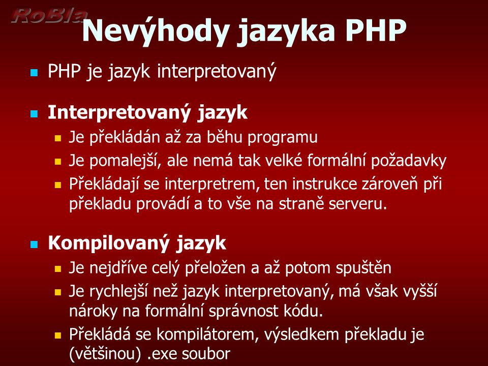 Nevýhody jazyka PHP Kdokoli má přímý přístup k serveru, může nahlédnout do vašich PHP skriptů Podpora objektového programování není v PHP na moc dobré úrovni.