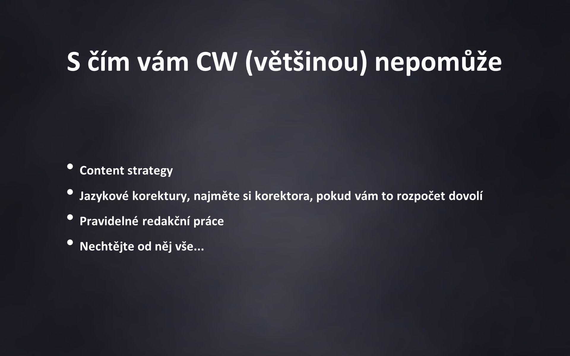 S čím vám CW (většinou) nepomůže Content strategy Jazykové korektury, najměte si korektora, pokud vám to rozpočet dovolí Pravidelné redakční práce Nechtějte od něj vše...