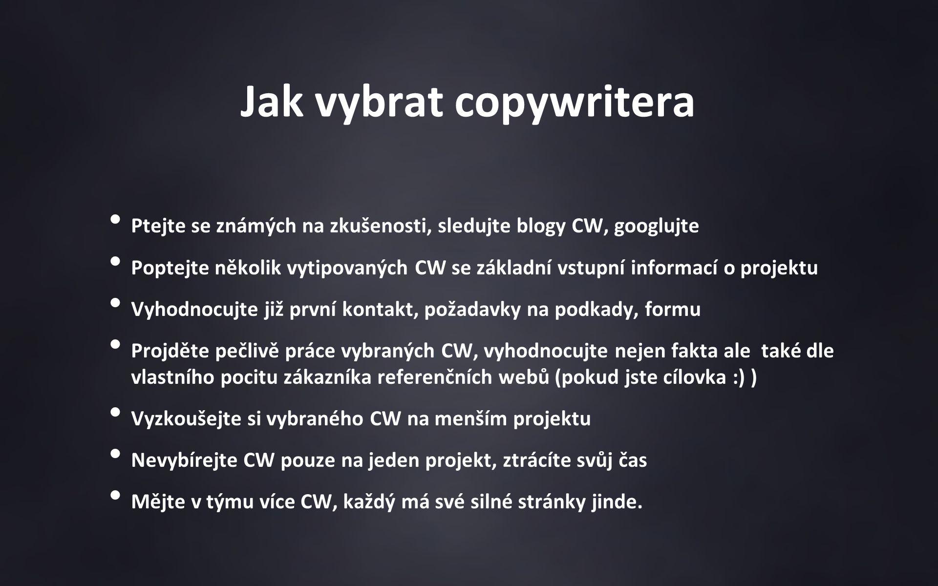 Jak vybrat copywritera Ptejte se známých na zkušenosti, sledujte blogy CW, googlujte Poptejte několik vytipovaných CW se základní vstupní informací o projektu Vyhodnocujte již první kontakt, požadavky na podkady, formu Projděte pečlivě práce vybraných CW, vyhodnocujte nejen fakta ale také dle vlastního pocitu zákazníka referenčních webů (pokud jste cílovka :) ) Vyzkoušejte si vybraného CW na menším projektu Nevybírejte CW pouze na jeden projekt, ztrácíte svůj čas Mějte v týmu více CW, každý má své silné stránky jinde.