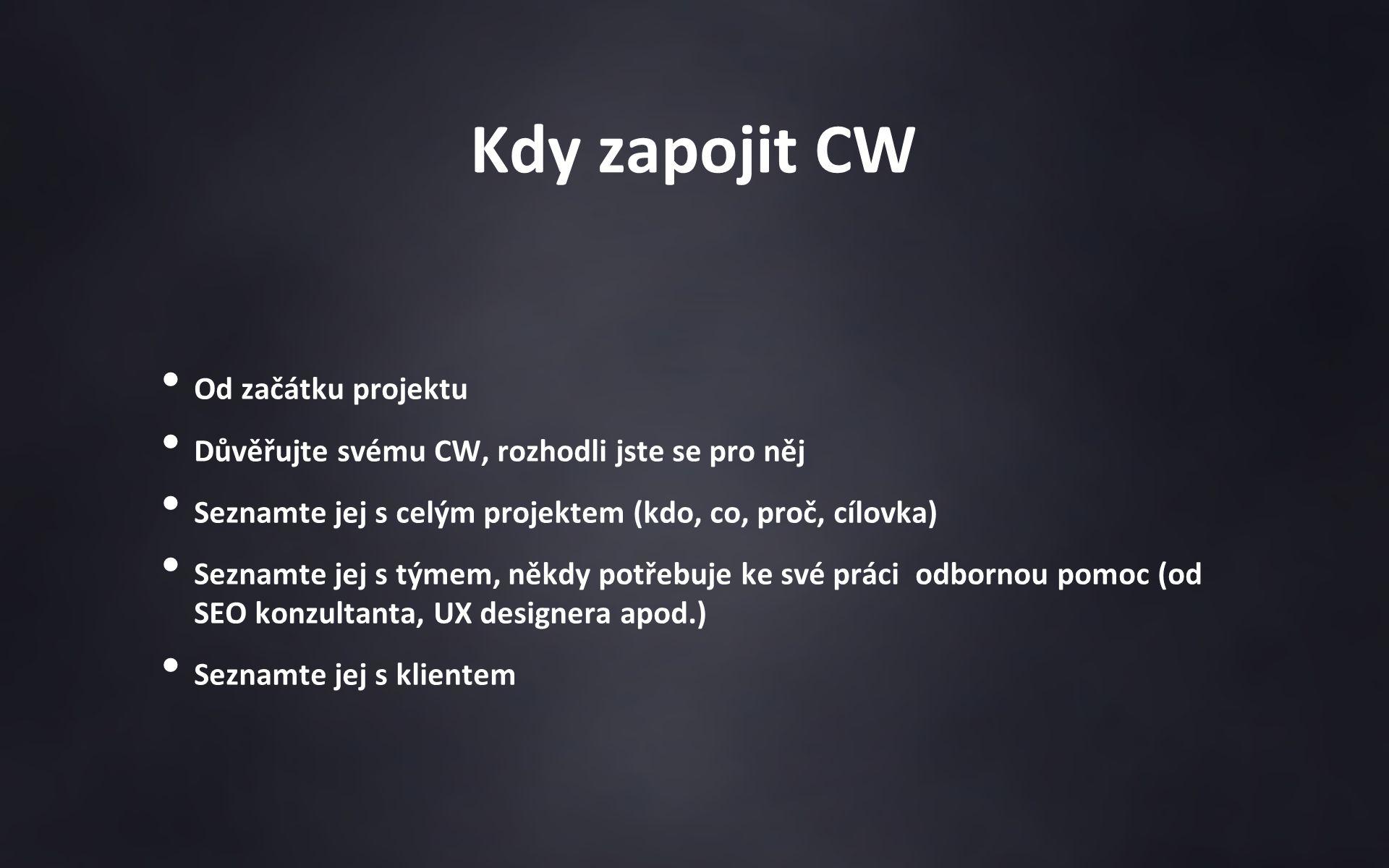 Kdy zapojit CW Od začátku projektu Důvěřujte svému CW, rozhodli jste se pro něj Seznamte jej s celým projektem (kdo, co, proč, cílovka) Seznamte jej s týmem, někdy potřebuje ke své práci odbornou pomoc (od SEO konzultanta, UX designera apod.) Seznamte jej s klientem