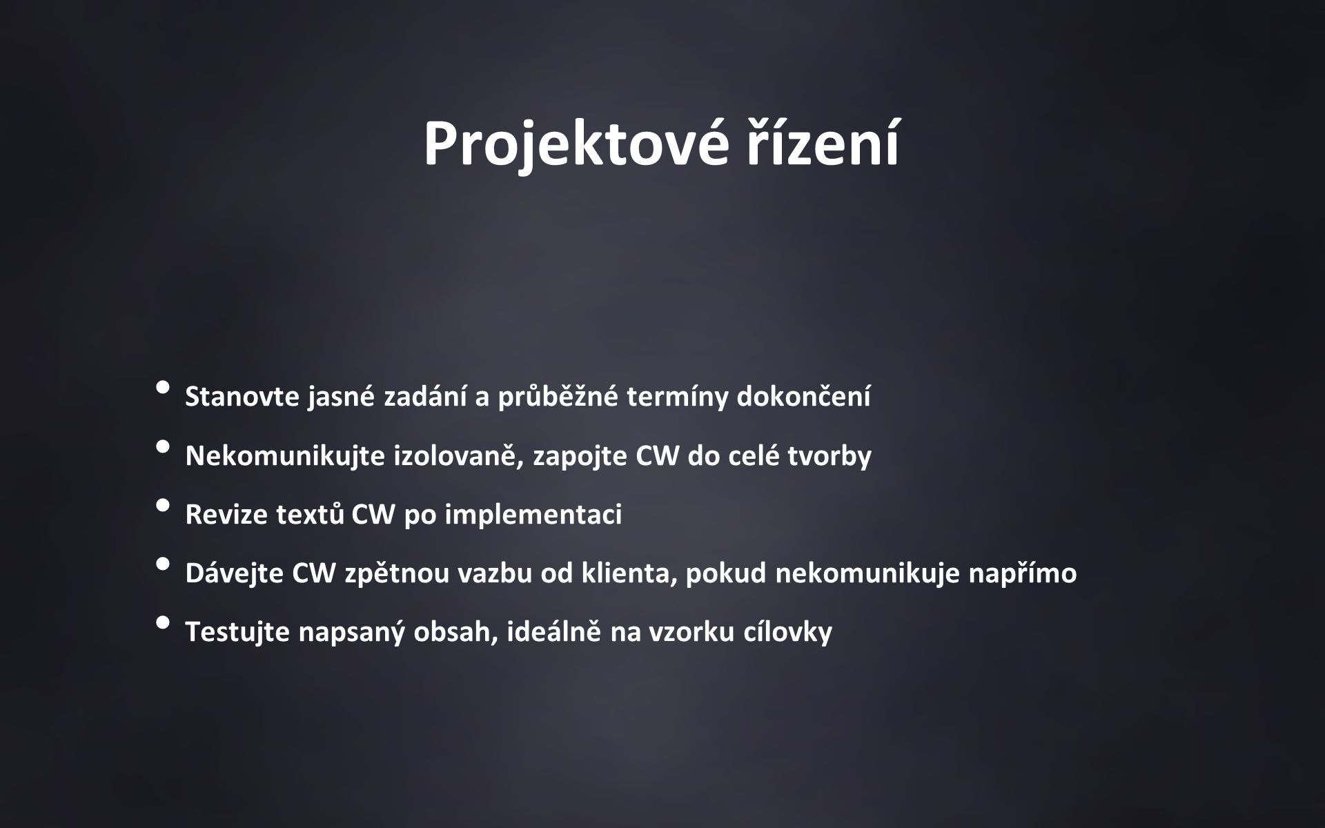 Projektové řízení Stanovte jasné zadání a průběžné termíny dokončení Nekomunikujte izolovaně, zapojte CW do celé tvorby Revize textů CW po implementaci Dávejte CW zpětnou vazbu od klienta, pokud nekomunikuje napřímo Testujte napsaný obsah, ideálně na vzorku cílovky