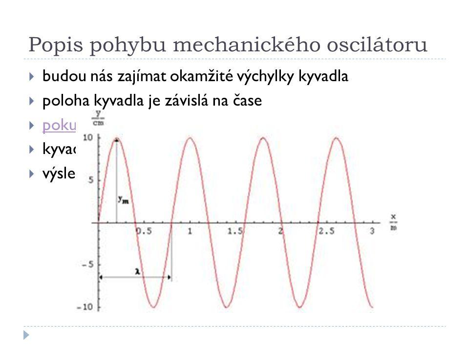 Popis pohybu mechanického oscilátoru  budou nás zajímat okamžité výchylky kyvadla  poloha kyvadla je závislá na čase  pokus pokus  kyvadlo se vychyluje z jedné krajní polohy do druhé  výsledná trajektorie má tvar sinusovky