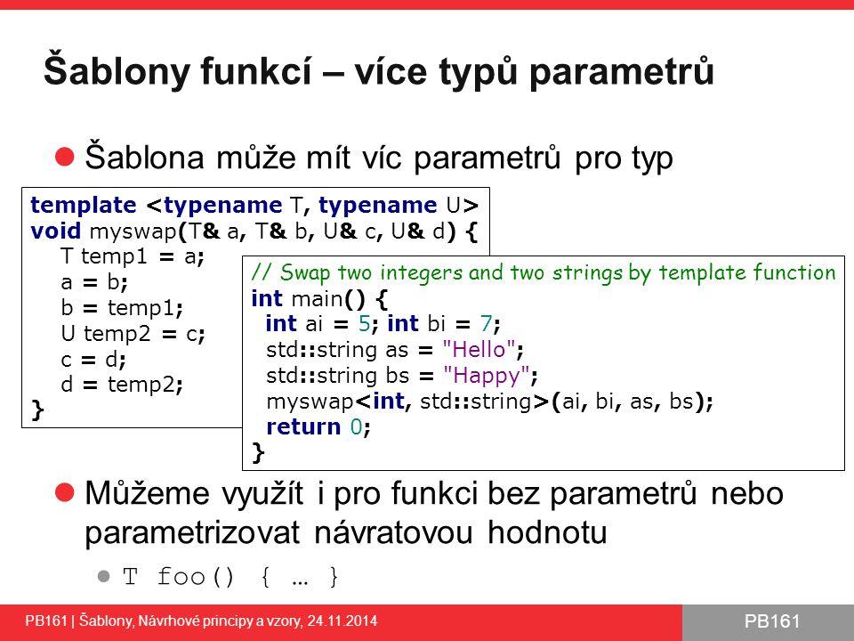 PB161 Šablony funkcí – více typů parametrů Šablona může mít víc parametrů pro typ Můžeme využít i pro funkci bez parametrů nebo parametrizovat návratovou hodnotu ● T foo() { … } PB161 | Šablony, Návrhové principy a vzory, 24.11.2014 11 template void myswap(T& a, T& b, U& c, U& d) { T temp1 = a; a = b; b = temp1; U temp2 = c; c = d; d = temp2; } // Swap two integers and two strings by template function int main() { int ai = 5; int bi = 7; std::string as = Hello ; std::string bs = Happy ; myswap (ai, bi, as, bs); return 0; }