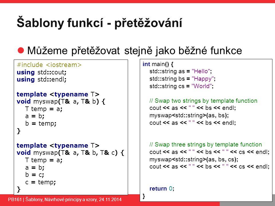 PB161 Šablony funkcí - přetěžování Můžeme přetěžovat stejně jako běžné funkce PB161 | Šablony, Návrhové principy a vzory, 24.11.2014 12 #include using std::cout; using std::endl; template void myswap(T& a, T& b) { T temp = a; a = b; b = temp; } template void myswap(T& a, T& b, T& c) { T temp = a; a = b; b = c; c = temp; } int main() { std::string as = Hello ; std::string bs = Happy ; std::string cs = World ; // Swap two strings by template function cout << as << << bs << endl; myswap (as, bs); cout << as << << bs << endl; // Swap three strings by template function cout << as << << bs << << cs << endl; myswap (as, bs, cs); cout << as << << bs << << cs << endl; return 0; }