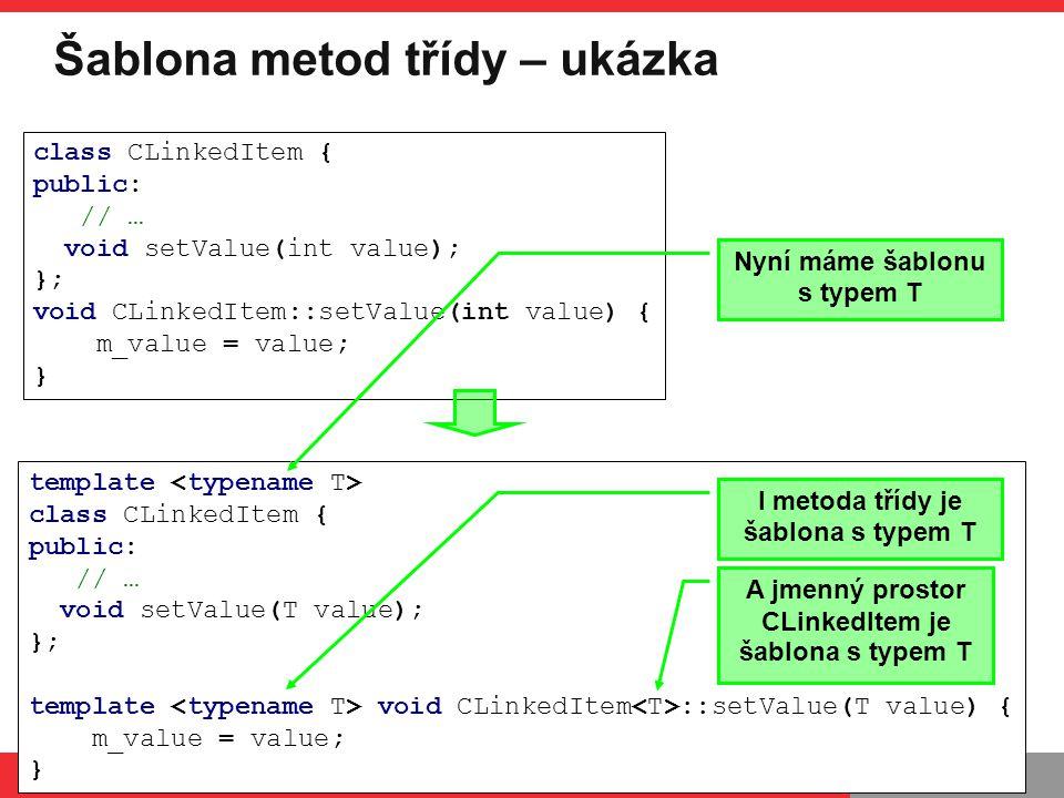 PB161 Šablona metod třídy – ukázka PB161 | Šablony, Návrhové principy a vzory, 24.11.2014 17 template class CLinkedItem { public: // … void setValue(T value); }; template void CLinkedItem ::setValue(T value) { m_value = value; } class CLinkedItem { public: // … void setValue(int value); }; void CLinkedItem::setValue(int value) { m_value = value; } Nyní máme šablonu s typem T I metoda třídy je šablona s typem T A jmenný prostor CLinkedItem je šablona s typem T