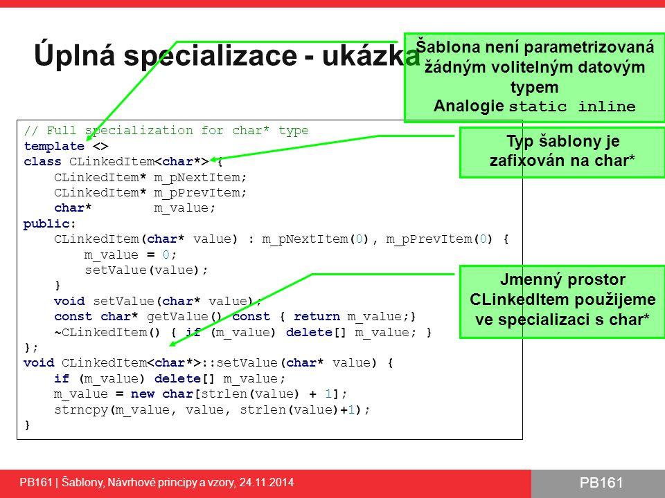 PB161 Úplná specializace - ukázka PB161 | Šablony, Návrhové principy a vzory, 24.11.2014 20 // Full specialization for char* type template <> class CLinkedItem { CLinkedItem* m_pNextItem; CLinkedItem* m_pPrevItem; char* m_value; public: CLinkedItem(char* value) : m_pNextItem(0), m_pPrevItem(0) { m_value = 0; setValue(value); } void setValue(char* value); const char* getValue() const { return m_value;} ~CLinkedItem() { if (m_value) delete[] m_value; } }; void CLinkedItem ::setValue(char* value) { if (m_value) delete[] m_value; m_value = new char[strlen(value) + 1]; strncpy(m_value, value, strlen(value)+1); } Šablona není parametrizovaná žádným volitelným datovým typem Analogie static inline Typ šablony je zafixován na char* Jmenný prostor CLinkedItem použijeme ve specializaci s char*