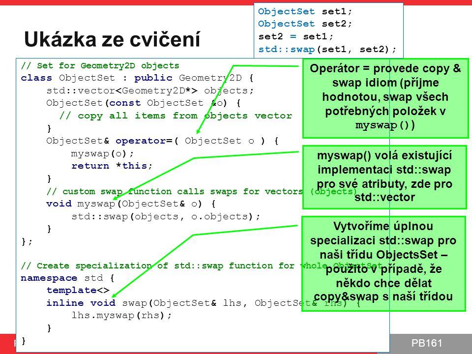 PB161 Ukázka ze cvičení PB161 | Šablony, Návrhové principy a vzory, 24.11.2014 // Set for Geometry2D objects class ObjectSet : public Geometry2D { std::vector objects; ObjectSet(const ObjectSet &o) { // copy all items from objects vector } ObjectSet& operator=( ObjectSet o ) { myswap(o); return *this; } // custom swap function calls swaps for vectors (objects) void myswap(ObjectSet& o) { std::swap(objects, o.objects); } }; // Create specialization of std::swap function for whole ObjectSet namespace std { template<> inline void swap(ObjectSet& lhs, ObjectSet& rhs) { lhs.myswap(rhs); } } Operátor = provede copy & swap idiom (příjme hodnotou, swap všech potřebných položek v myswap() ) myswap() volá existující implementaci std::swap pro své atributy, zde pro std::vector Vytvoříme úplnou specializaci std::swap pro naši třídu ObjectsSet – použito v případě, že někdo chce dělat copy&swap s naší třídou ObjectSet set1; ObjectSet set2; set2 = set1; std::swap(set1, set2);