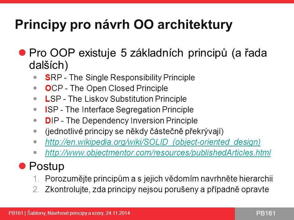 PB161 Principy pro návrh OO architektury Pro OOP existuje 5 základních principů (a řada dalších) SRP - The Single Responsibility Principle OCP - The Open Closed Principle LSP - The Liskov Substitution Principle ISP - The Interface Segregation Principle DIP - The Dependency Inversion Principle (jednotlivé principy se někdy částečně překrývají) http://en.wikipedia.org/wiki/SOLID_(object-oriented_design) http://www.objectmentor.com/resources/publishedArticles.html Postup 1.Porozumějte principům a s jejich vědomím navrhněte hierarchii 2.Zkontrolujte, zda principy nejsou porušeny a případně opravte PB161 | Šablony, Návrhové principy a vzory, 24.11.2014 26