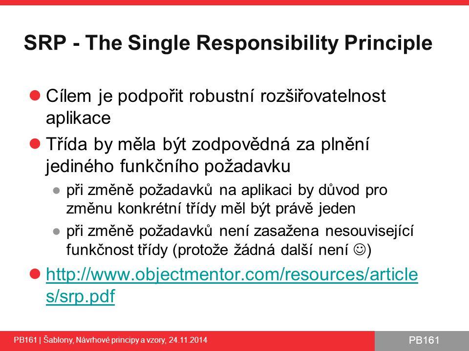 PB161 SRP - The Single Responsibility Principle Cílem je podpořit robustní rozšiřovatelnost aplikace Třída by měla být zodpovědná za plnění jediného funkčního požadavku ●při změně požadavků na aplikaci by důvod pro změnu konkrétní třídy měl být právě jeden ●při změně požadavků není zasažena nesouvisející funkčnost třídy (protože žádná další není ) http://www.objectmentor.com/resources/article s/srp.pdf http://www.objectmentor.com/resources/article s/srp.pdf PB161 | Šablony, Návrhové principy a vzory, 24.11.2014 27
