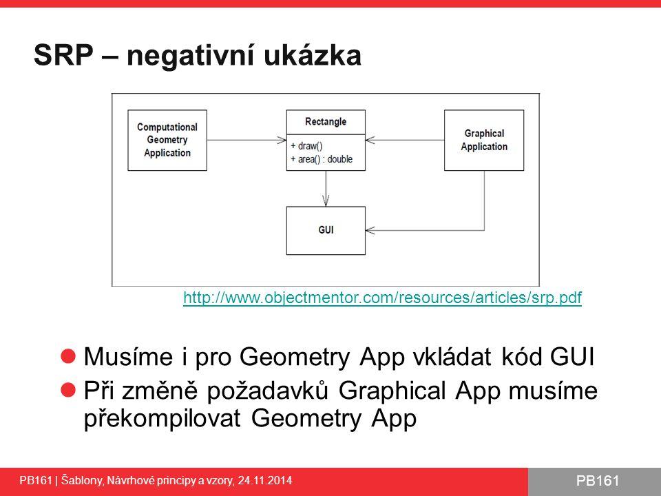 PB161 SRP – negativní ukázka PB161 | Šablony, Návrhové principy a vzory, 24.11.2014 Musíme i pro Geometry App vkládat kód GUI Při změně požadavků Graphical App musíme překompilovat Geometry App 28 http://www.objectmentor.com/resources/articles/srp.pdf