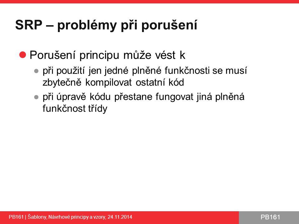 PB161 SRP – problémy při porušení Porušení principu může vést k ●při použití jen jedné plněné funkčnosti se musí zbytečně kompilovat ostatní kód ●při úpravě kódu přestane fungovat jiná plněná funkčnost třídy PB161 | Šablony, Návrhové principy a vzory, 24.11.2014 29