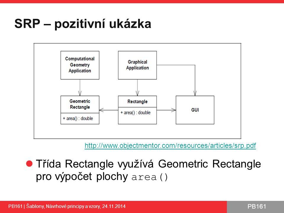 PB161 SRP – pozitivní ukázka PB161 | Šablony, Návrhové principy a vzory, 24.11.2014 Třída Rectangle využívá Geometric Rectangle pro výpočet plochy area() 30 http://www.objectmentor.com/resources/articles/srp.pdf