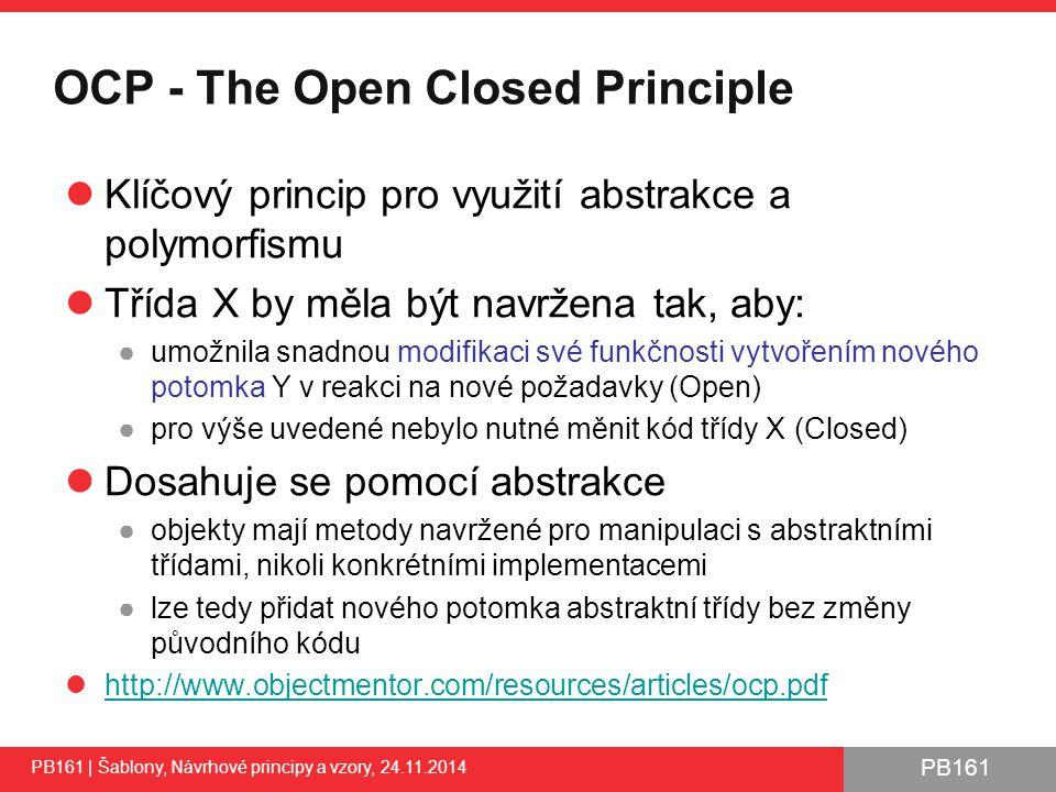 PB161 OCP - The Open Closed Principle Klíčový princip pro využití abstrakce a polymorfismu Třída X by měla být navržena tak, aby: ●umožnila snadnou modifikaci své funkčnosti vytvořením nového potomka Y v reakci na nové požadavky (Open) ●pro výše uvedené nebylo nutné měnit kód třídy X (Closed) Dosahuje se pomocí abstrakce ●objekty mají metody navržené pro manipulaci s abstraktními třídami, nikoli konkrétními implementacemi ●lze tedy přidat nového potomka abstraktní třídy bez změny původního kódu http://www.objectmentor.com/resources/articles/ocp.pdf PB161 | Šablony, Návrhové principy a vzory, 24.11.2014 31