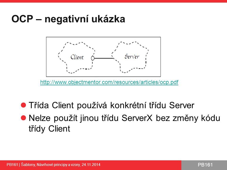 PB161 OCP – negativní ukázka PB161 | Šablony, Návrhové principy a vzory, 24.11.2014 Třída Client používá konkrétní třídu Server Nelze použít jinou třídu ServerX bez změny kódu třídy Client 32 http://www.objectmentor.com/resources/articles/ocp.pdf